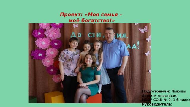 Проект: «Моя семья –  моё богатство!» Подготовили: Лыковы Дарья и Анастасия МБОУ СОШ № 9, 1 б класс Руководитель: Непочатова А.А.