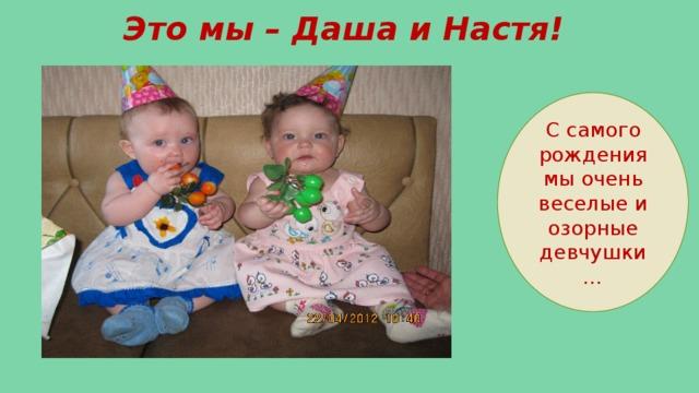 Это мы – Даша и Настя! С самого рождения мы очень веселые и озорные девчушки…