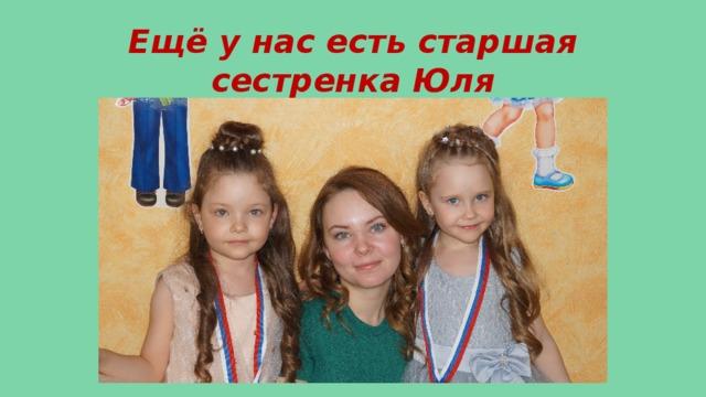 Ещё у нас есть старшая сестренка Юля