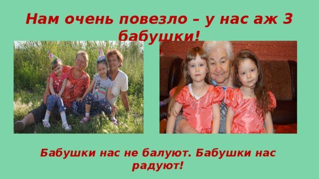 Нам очень повезло – у нас аж 3 бабушки! Бабушки нас не балуют. Бабушки нас радуют!