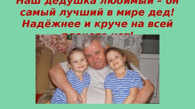 Наш дедушка любимый – он самый лучший в мире дед! Надёжнее и круче на всей планете нет!