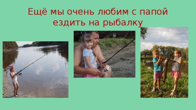 Ещё мы очень любим с папой ездить на рыбалку