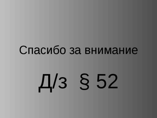 Спасибо за внимание Д/з § 52