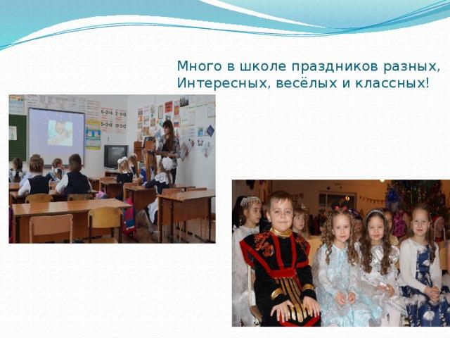 Много в школе праздников разных,  Интересных, весёлых и классных!