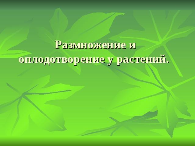 Размножение и оплодотворение у растений.