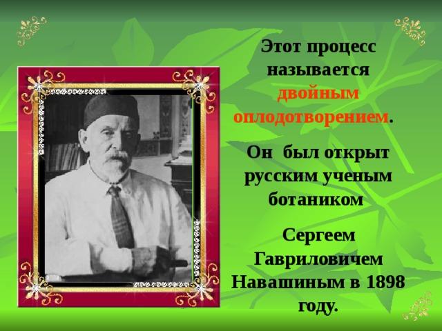 Этот процесс называется двойным оплодотворением . Он был открыт русским ученым ботаником Сергеем Гавриловичем Навашиным в 1898 году.