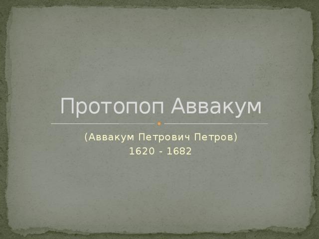 Протопоп Аввакум (Аввакум Петрович Петров) 1620 - 1682