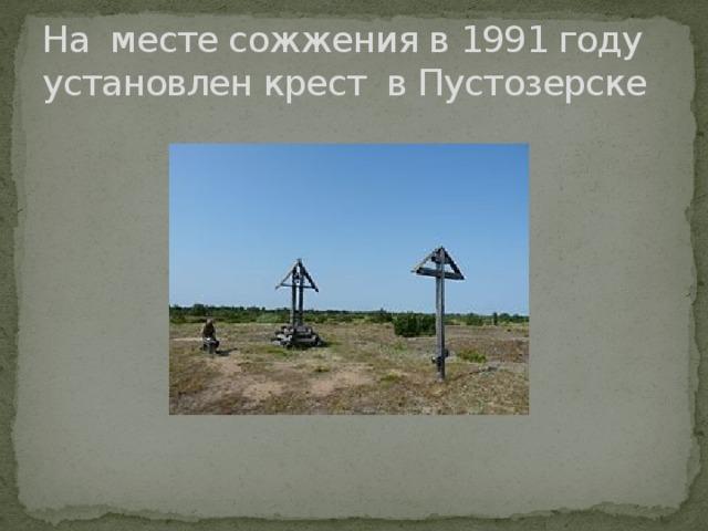 На месте сожжения в 1991 году установлен крест в Пустозерске