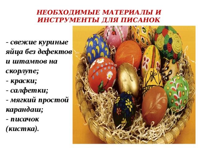 НЕОБХОДИМЫЕ МАТЕРИАЛЫ И ИНСТРУМЕНТЫ ДЛЯ ПИСАНОК    - свежие куриные яйца без дефектов и штампов на скорлупе;  - краски;  - салфетки;  - мягкий простой карандаш;  - писачок (кистка).