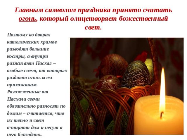 Главным символом праздника принято считать огонь , который олицетворяет божественный свет. Поэтому во дворах католических храмов разводят большие костры, а внутри разжигают Пасхал – особые свечи, от которых раздают огонь всем прихожанам. Разожженные от Пасхала свечи обязательно разносят по домам – считается, что их тепло и свет очищают дом и несут в него благодать.