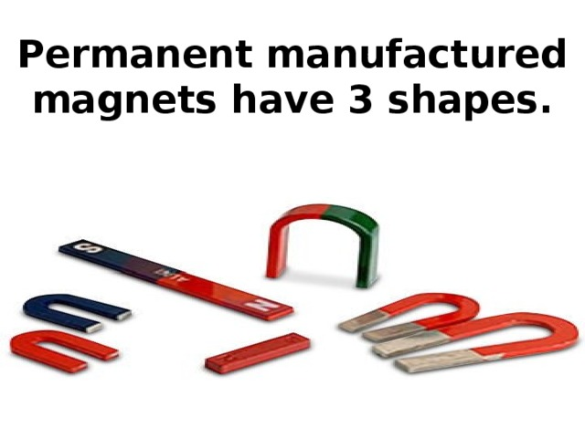 Permanent manufactured magnets have 3 shapes.