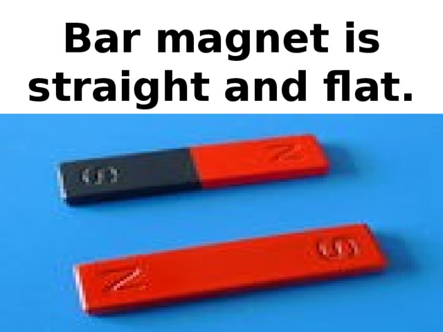 Bar magnet is straight and flat.
