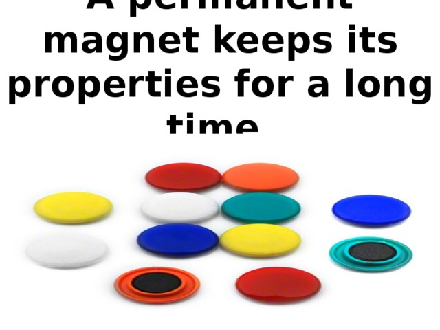 A permanent magnet keeps its properties for a long time.
