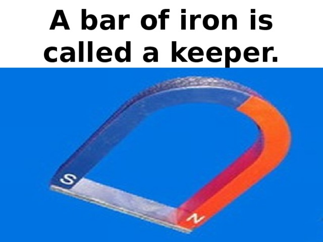 A bar of iron is called a keeper.