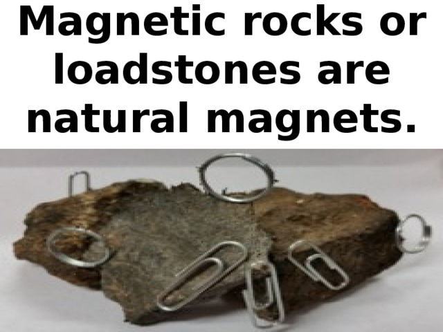 Magnetic rocks or loadstones are natural magnets.
