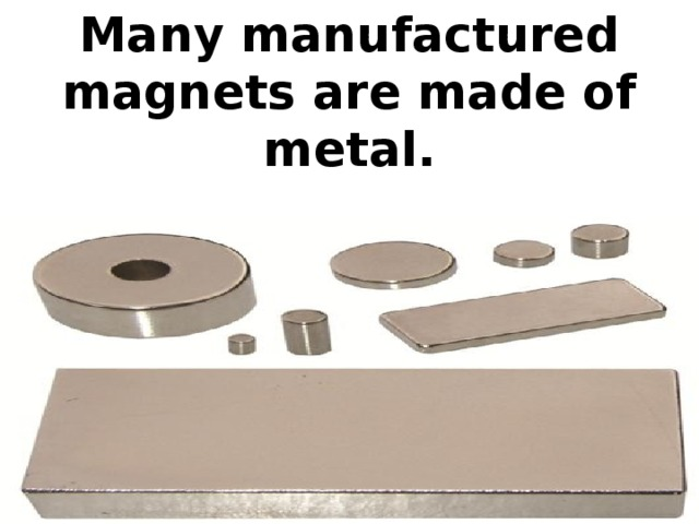 Many manufactured magnets are made of metal.
