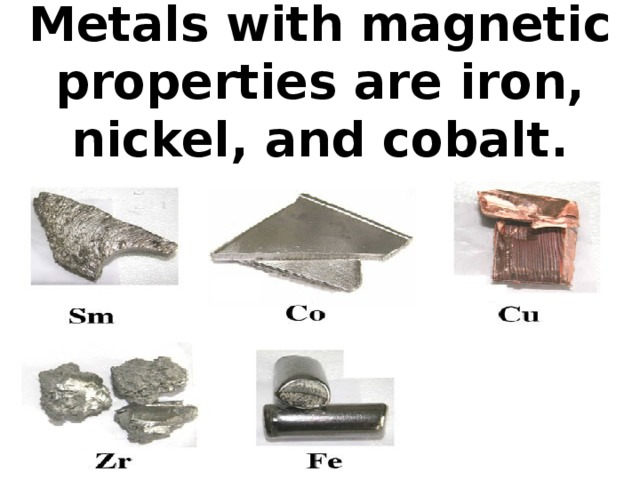 Metals with magnetic properties are iron, nickel, and cobalt.