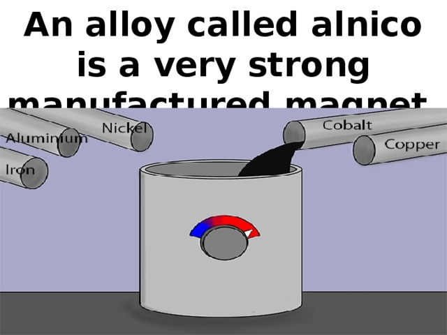 An alloy called alnico is a very strong manufactured magnet.