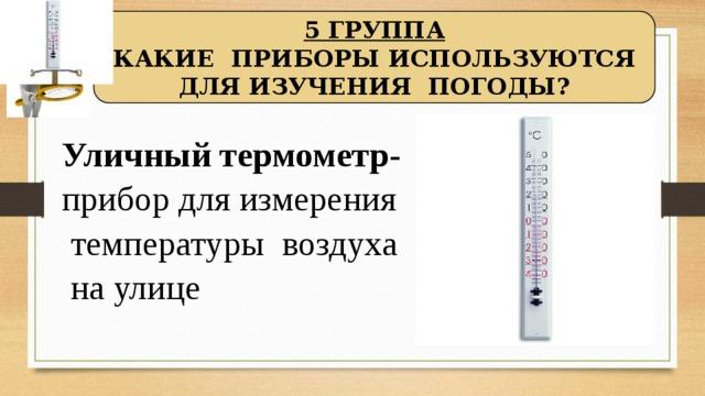 5 ГРУППА КАКИЕ ПРИБОРЫ ИСПОЛЬЗУЮТСЯ ДЛЯ ИЗУЧЕНИЯ ПОГОДЫ?  Уличный термометр- прибор для измерения температуры воздуха на улице