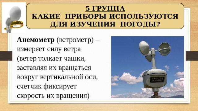 5 ГРУППА КАКИЕ ПРИБОРЫ ИСПОЛЬЗУЮТСЯ ДЛЯ ИЗУЧЕНИЯ ПОГОДЫ? Анемометр (ветрометр) – измеряет силу ветра (ветер толкает чашки, заставляя их вращаться вокруг вертикальной оси, счетчик фиксирует скорость их вращения)