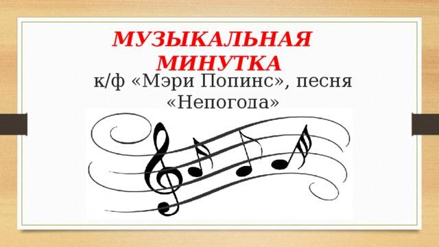 МУЗЫКАЛЬНАЯ МИНУТКА к/ф «Мэри Попинс», песня «Непогода»