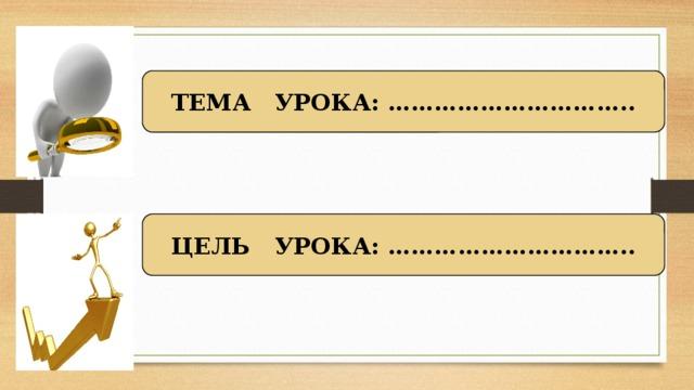 ТЕМА УРОКА: ………………………….. ЦЕЛЬ УРОКА: …………………………..