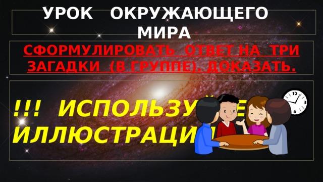 УРОК ОКРУЖАЮЩЕГО МИРА СФОРМУЛИРОВАТЬ ОТВЕТ НА ТРИ ЗАГАДКИ (В ГРУППЕ). ДОКАЗАТЬ. !!! ИСПОЛЬЗУЙТЕ ИЛЛЮСТРАЦИИ