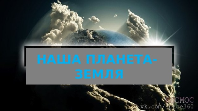 НАША ПЛАНЕТА- ЗЕМЛЯ
