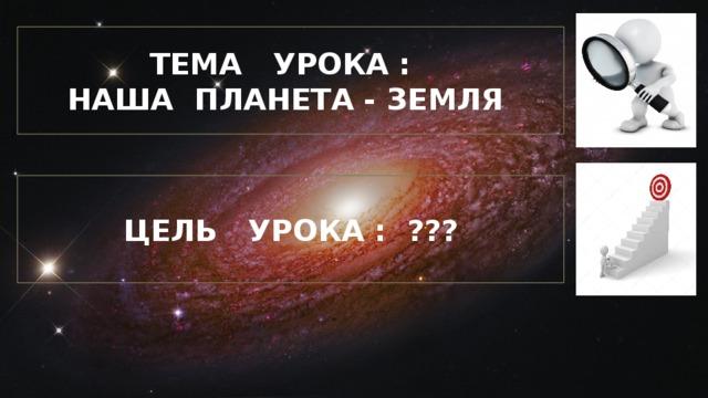 ТЕМА УРОКА : НАША ПЛАНЕТА - ЗЕМЛЯ ЦЕЛЬ УРОКА : ???