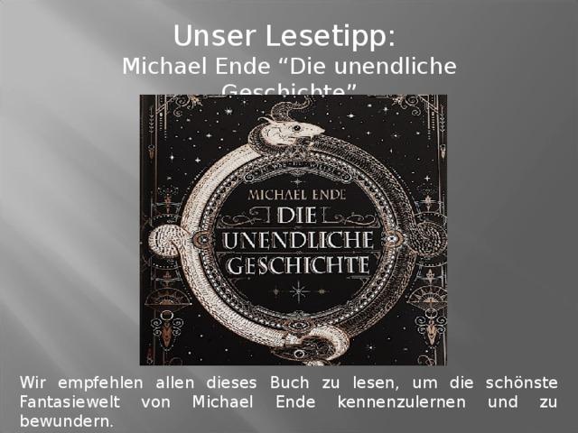 """Unser Lesetipp: Michael Ende """"Die unendliche Geschichte"""" Wir empfehlen allen dieses Buch zu lesen, um die schönste Fantasiewelt von Michael Ende kennenzulernen und zu bewundern."""