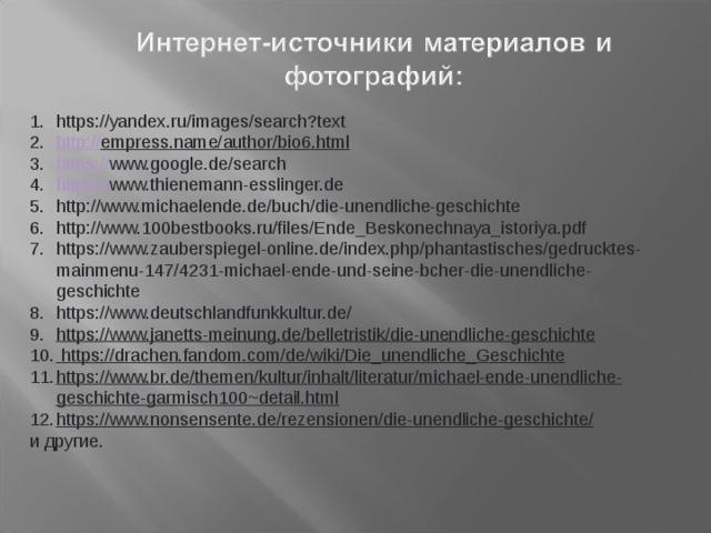 https://yandex.ru/images/search?text http:// empress.name/author/bio6.html https:// www.google.de/search https:// www.thienemann-esslinger.de http://www.michaelende.de/buch/die-unendliche-geschichte http://www.100bestbooks.ru/files/Ende_Beskonechnaya_istoriya.pdf https://www.zauberspiegel-online.de/index.php/phantastisches/gedrucktes-mainmenu-147/4231-michael-ende-und-seine-bcher-die-unendliche-geschichte https://www.deutschlandfunkkultur.de/ https://www.janetts-meinung.de/belletristik/die-unendliche-geschichte  https://drachen.fandom.com/de/wiki/Die_unendliche_Geschichte https://www.br.de/themen/kultur/inhalt/literatur/michael-ende-unendliche-geschichte-garmisch100~detail.html https://www.nonsensente.de/rezensionen/die-unendliche-geschichte/