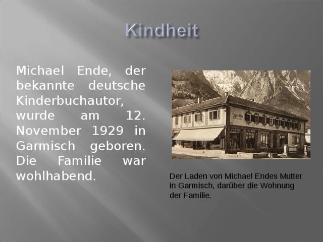 Michael Ende, der bekannte deutsche Kinderbuchautor, wurde am 12. November 1929 in Garmisch geboren. Die Familie war wohlhabend. Der Laden von Michael Endes Mutter in Garmisch, darüber die Wohnung der Familie .