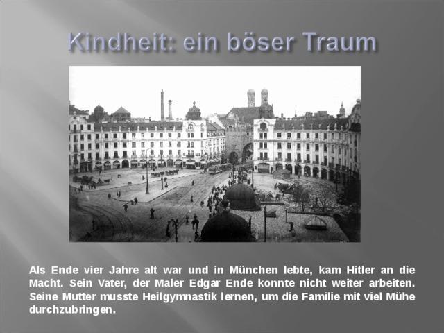 Als Ende vier Jahre alt war und in München lebte, kam Hitler an die Macht. Sein Vater, der Maler Edgar Ende konnte nicht weiter arbeiten. Seine Mutter musste Heilgymnastik lernen, um die Familie mit viel Mühe durchzubringen.