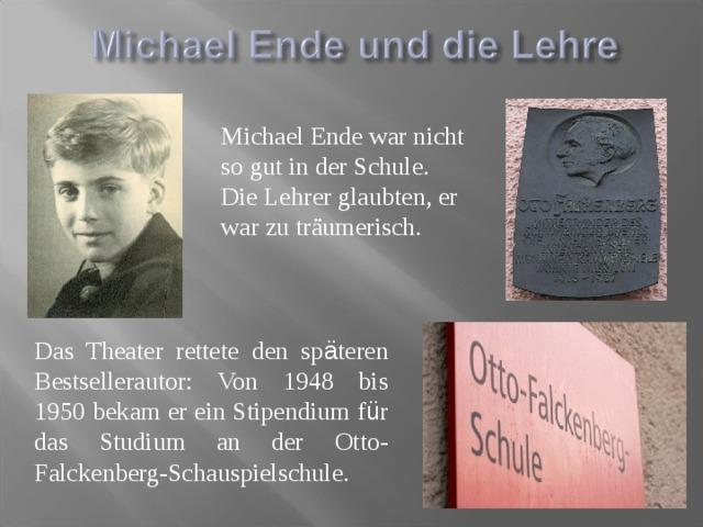 Michael Ende war nicht so gut in der Schule. Die Lehrer glaubten, er war zu träumerisch. Das Theater rettete den sp ä teren Bestsellerautor: Von 1948 bis 1950 bekam er ein Stipendium f ü r das Studium an der Otto-Falckenberg-Schauspielschule.