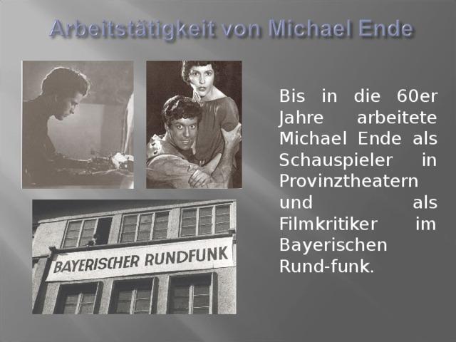 Bis in die 60er Jahre arbeitete Michael Ende als Schauspieler in Provinztheatern und als Filmkritiker im Bayerischen Rund-funk.