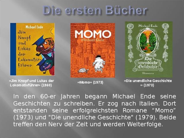 """«Jim Knopfund Lukas der Lokomotivführer»(1960)  «Die unendliche Geschichte »(1973)  «Momo»(1973) In den 60-er Jahren begann Michael Ende seine Geschichten zu schreiben. Er zog nach Italien. Dort entstanden seine erfolgreichsten Romane """"Momo"""" (1973) und"""