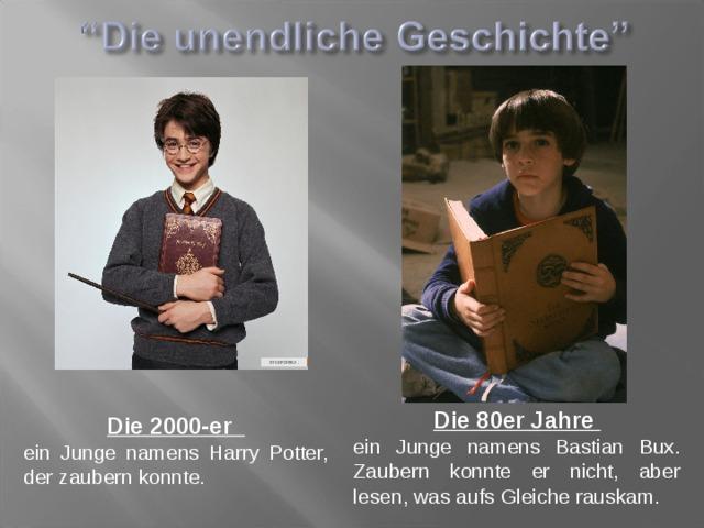 Die 80er Jahre ein Junge namens Bastian Bux. Zaubern konnte er nicht, aber lesen, was aufs Gleiche rauskam. Die 2000-er ein Junge namens Harry Potter, der zaubern konnte.
