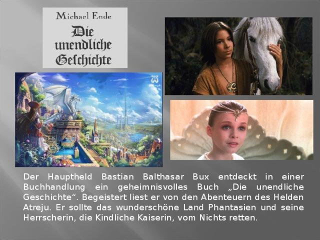 """Der Hauptheld Bastian Balthasar Bux entdeckt in einer Buchhandlung ein geheimnisvolles Buch """"Die unendliche Geschichte"""". Begeistert liest er von den Abenteuern des Helden Atreju. Er sollte das wunderschöne Land Phantasien und seine Herrscherin, die Kindliche Kaiserin, vom Nichts retten."""