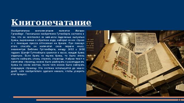 Книгопечатание Изобретателем книгопечатания является Иоганн Гутенберг . Гениальное изобретение Гутенберга состояло в том, что он изготовлял из металла подвижные выпуклые буквы, вырезанные в обратном виде, набирал из них строки и с помощью пресса оттискивал на бумаге. При помощи этого способа он напечатал свою первую книгу , знаменитую Библию Гуттенберга , между 1453 и 1456 годами. Шрифт Гуттенберга хранился в кассе, каждая буква отдельно. Если брать из ящика буквы, то было очень просто набирать слова, строчки, страницы. Набрав текст и напечатав страницу, можно было разбирать и раскладывать буквы по своим местам, после чего можно было набирать очередную страницу. Эта система используется до наших дней, хотя изобретатели сделали немало, чтобы ускорить этот процесс.