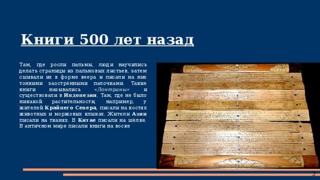 Книги 500 лет назад Там, где росли пальмы, люди научились делать страницы из пальмовых листьев, затем сшивали их в форме веера и писали на них тонкими заострёнными палочками. Такие книги назывались «Лонтраны» и существовали в Индонезии . Там, где не было никакой растительности, например, у жителей Крайнего Севера , писали на костях животных и моржовых клыках. Жители Азии писали на тканях. В Китае писали на шёлке. В античном мире писали книги на воске .