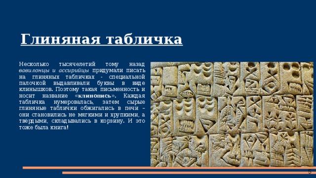 Глиняная табличка Несколько тысячелетий тому назад вавилонцы и ассирийцы придумали писать на глиняных табличках - специальной палочкой выдавливали буквы в виде клинышков. Поэтому такая письменность и носит название « клинопись ». Каждая табличка нумеровалась, затем сырые глиняные таблички обжигались в печи – они становились не мягкими и хрупкими, а твёрдыми, складывались в корзину. И это тоже была книга!