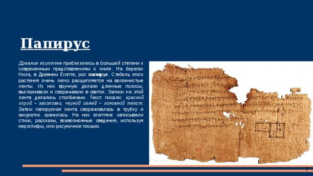 Папирус Древние египтяне приблизились в большей степени к современным представлениям о книге. На берегах Нила, в Древнем Египте, рос папирус . Стебель этого растения очень легко расщепляется на волокнистые ленты. Из них вручную делали длинные полосы, выглаживали и сворачивали в свиток. Записи на этой ленте делались столбиками. Текст писали: красной охрой – заголовки, черной сажей – основной текст . Затем папирусная лента сворачивалась в трубку и аккуратно хранилась. На них египтяне записывали стихи, рассказы, всевозможные сведения, используя иероглифы, или рисуночное письмо.
