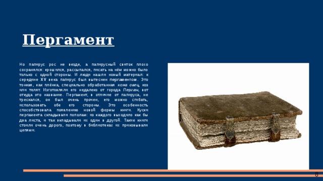 Пергамент Но папирус рос не везде, а папирусный свиток плохо сохранялся: крошился, рассыпался, писать на нём можно было только с одной стороны. И люди нашли новый материал: к середине XV века папирус был вытеснен пергаментом . Это тонкая, как плёнка, специально обработанная кожа овец , коз или телят. Изготовляли его недалеко от города Пергам , вот откуда это название. Пергамент, в отличие от папируса, не трескался, он был очень прочен, его можно сгибать, использовать обе его стороны. Это особенность способствовала появлению новой формы книги. Куски пергамента складывали пополам: из каждого выходило как бы два листа, и так вкладывали их один в другой. Такие книги стоили очень дорого, поэтому в библиотеках их приковывали цепями.