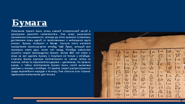 Бумага Появление бумаги было очень важной исторической вехой в культурном развитии человечества. Она сразу расширила применение письменности, которая до этого времени оставалась достоянием лишь царей, их приближенных и небольшого круга ученых. Бумагу изобрели в Китае . Заслуга этого великого изобретения приписывается китайцу Чай Луню , который жил примерно около двух тысяч лет назад. Китайцы ревностно хранили секрет производства бумаги. Более 800 лет никто в мире не мог сделать бумагу, и покупали её только у китайцев. Сначала бумагу вручную изготавливали из шёлка , потом из тряпья , потом из перемолотого дерева – целлюлозы . Но пришло время, и тайна изготовления бумаги была силой выпытана арабами у пленных китайцев. От арабов секрет распространился среди европейских народов и по миру. Она стала во всех странах идеальным материалом для письма.