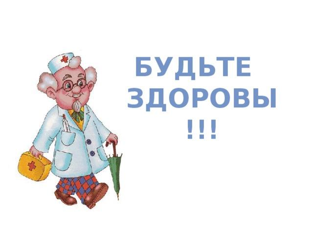 БУДЬТЕ  ЗДОРОВЫ !!!