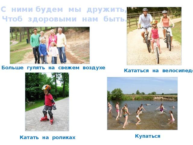 С ними будем мы дружить,  Чтоб здоровыми нам быть. Больше гулять на свежем воздухе Кататься на велосипеде Купаться Катать на роликах