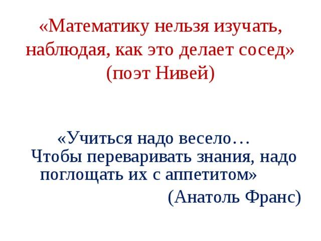 «Математику нельзя изучать, наблюдая, как это делает сосед» (поэт Нивей)  «Учиться надо весело… Чтобы переваривать знания, надо поглощать их с аппетитом»  (Анатоль Франс)