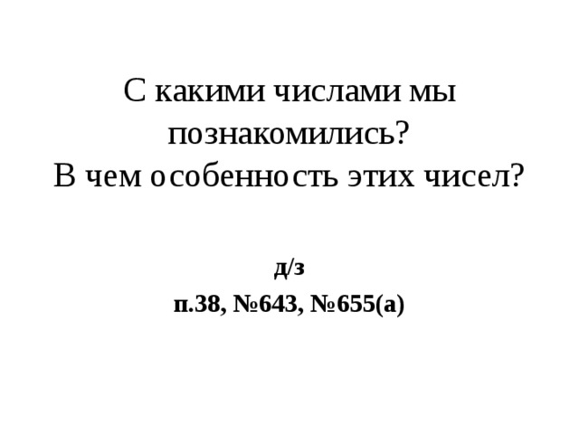 С какими числами мы познакомились?  В чем особенность этих чисел? д/з п.38, №643, №655(а)