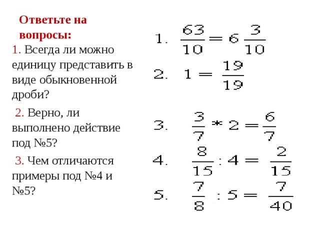 Ответьте на вопросы: 1. Всегда ли можно единицу представить в виде обыкновенной дроби?  2. Верно, ли выполнено действие под №5?  3. Чем отличаются примеры под №4 и №5?