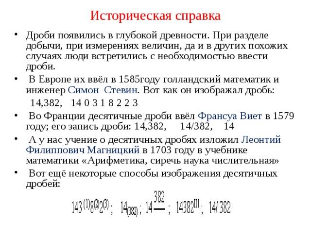 Историческая справка Дроби появились в глубокой древности. При разделе добычи, при измерениях величин, да и в других похожих случаях люди встретились с необходимостью ввести дроби.  В Европе их ввёл в 1585году голландский математик и инженер Симон Стевин . Вот как он изображал дробь:  14,382, 14 0 3 1 8 2 2 3